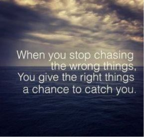 When you stop chasing the wrong things, You give the right things a chance to catch you.